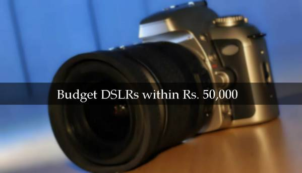 Best budget DSLRs to buy in India within Rs. 50,000