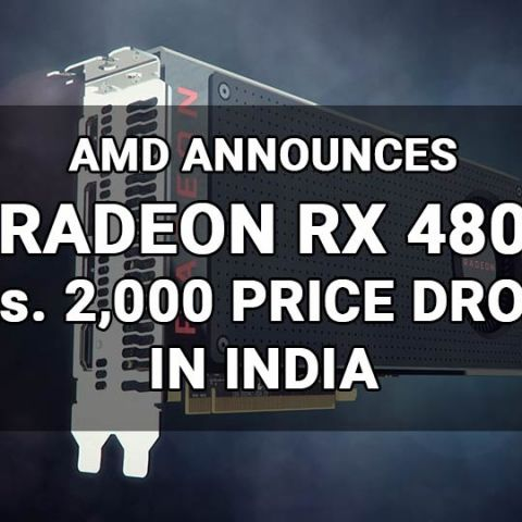 AMD drops price of Radeon RX 480 4 GB to Rs.22,990 and 8 GB to Rs.26,990