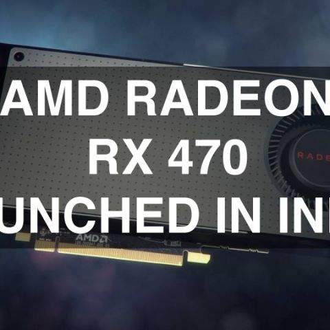 AMD launches Radeon RX 470 in India for Rs.15,990